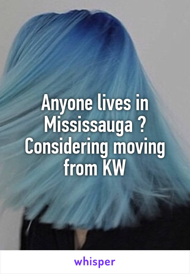 Anyone lives in Mississauga ? Considering moving from KW