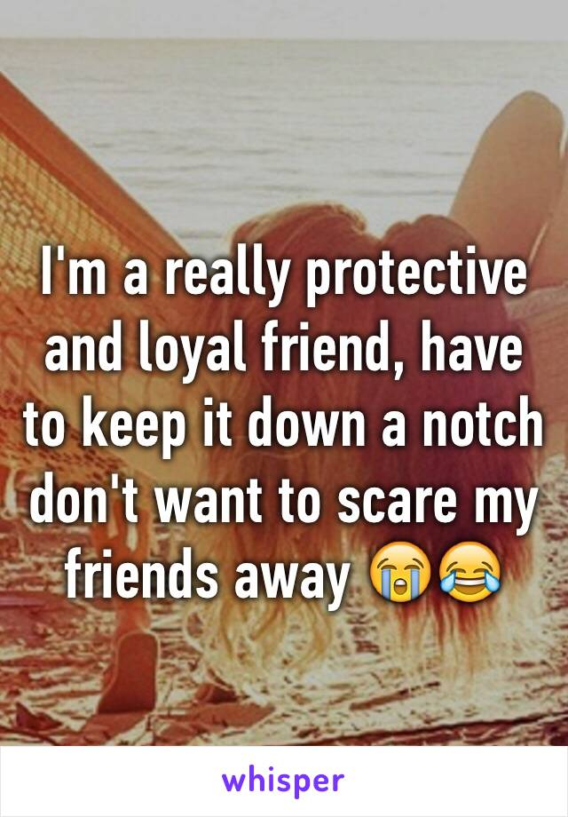 I'm a really protective and loyal friend, have to keep it down a notch don't want to scare my friends away 😭😂