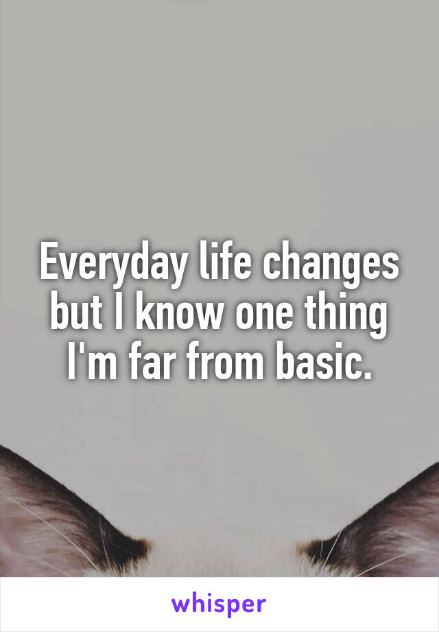 Everyday life changes but I know one thing I'm far from basic.