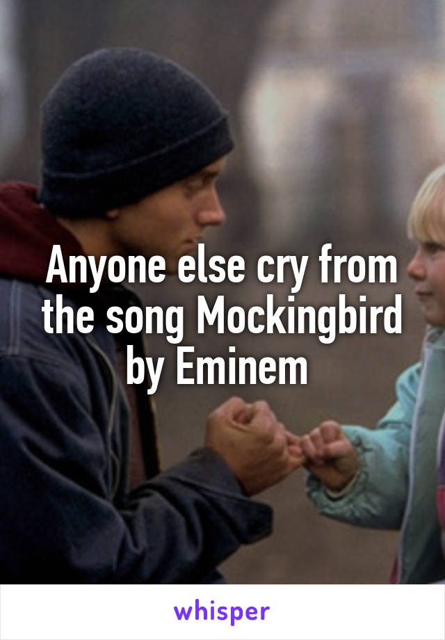 Anyone else cry from the song Mockingbird by Eminem