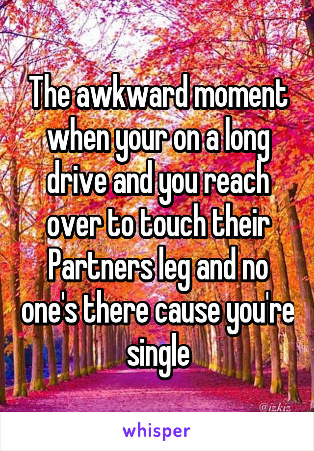 The awkward moment when your on a long drive and you reach over to touch their Partners leg and no one's there cause you're single