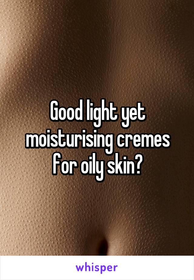 Good light yet moisturising cremes for oily skin?