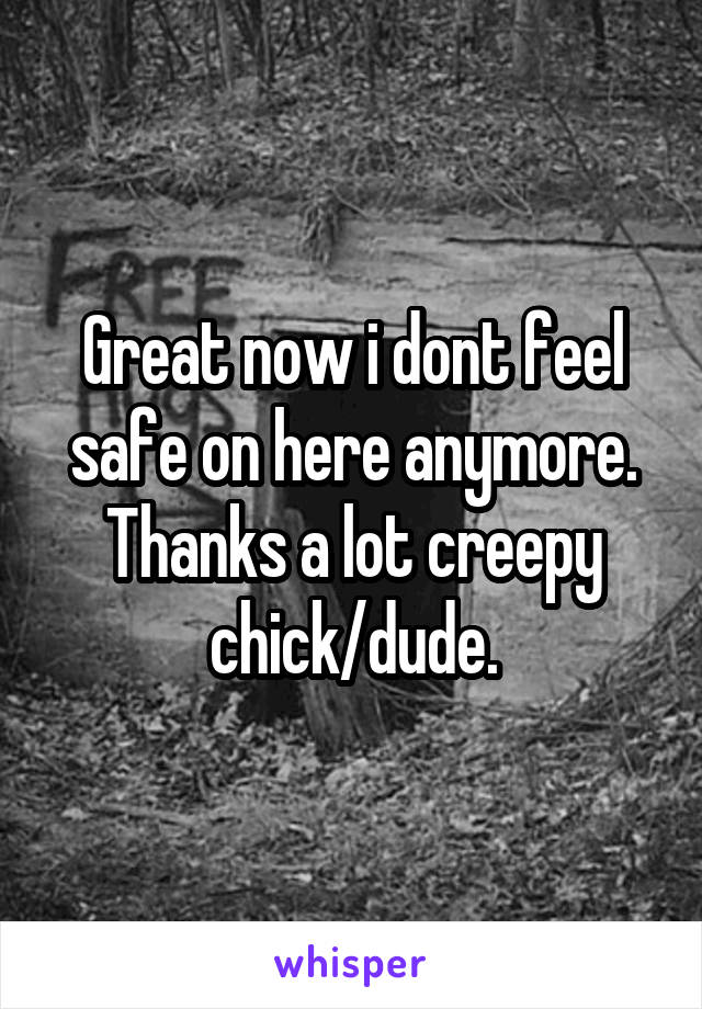 Great now i dont feel safe on here anymore. Thanks a lot creepy chick/dude.