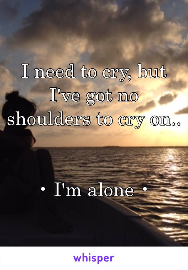 I need to cry, but I've got no shoulders to cry on..   • I'm alone •