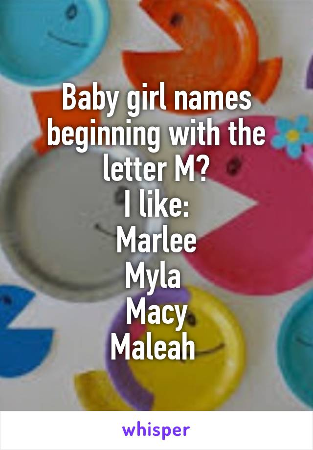 Baby girl names beginning with the letter M? I like: Marlee Myla  Macy Maleah