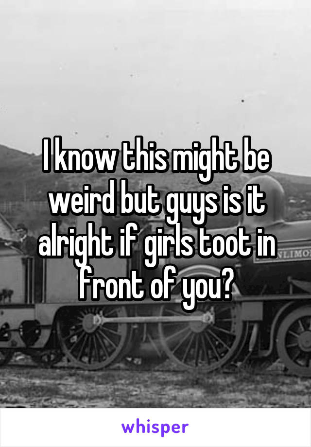 I know this might be weird but guys is it alright if girls toot in front of you?