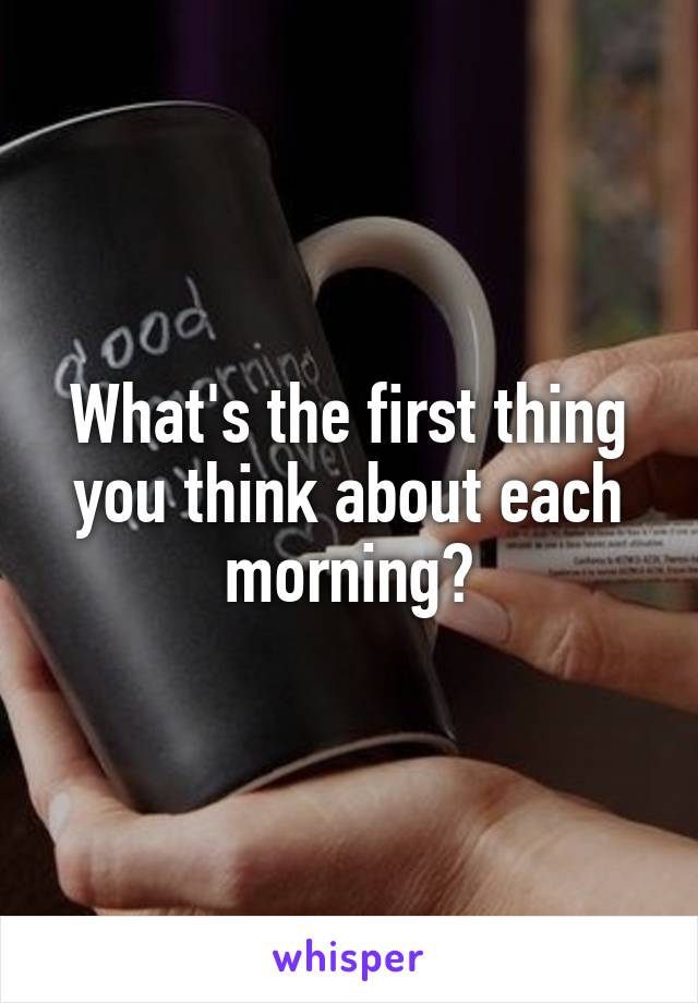 What's the first thing you think about each morning?