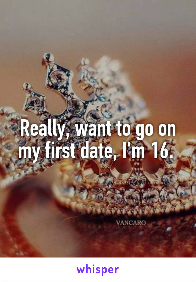 Really, want to go on my first date, I'm 16.