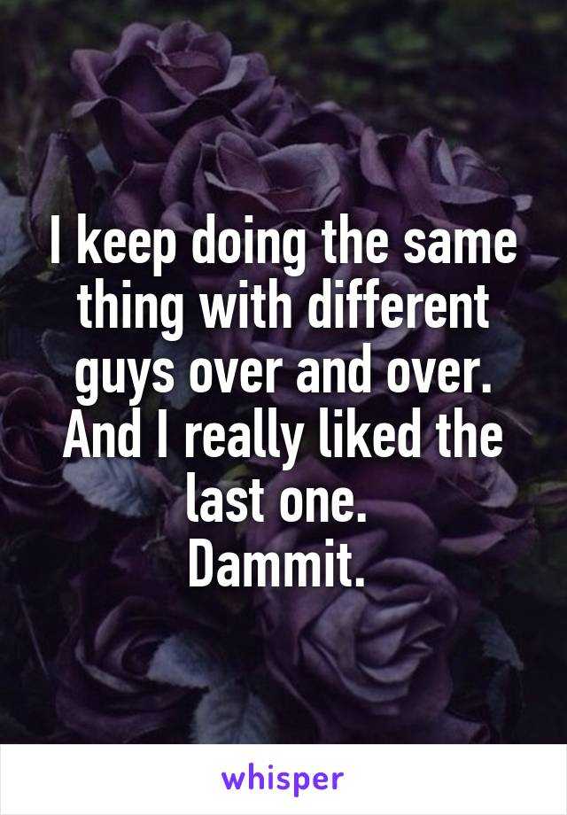 I keep doing the same thing with different guys over and over. And I really liked the last one.  Dammit.