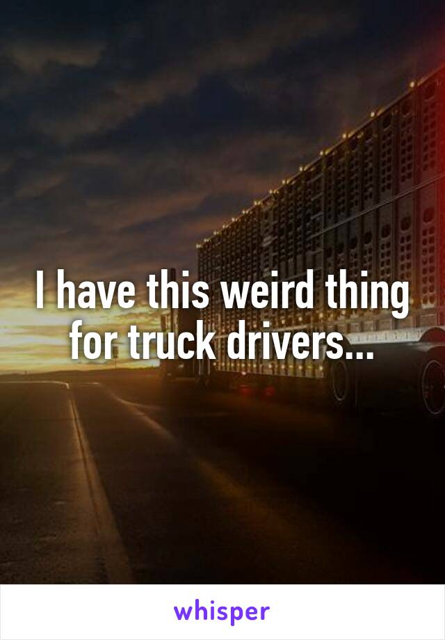 I have this weird thing for truck drivers...