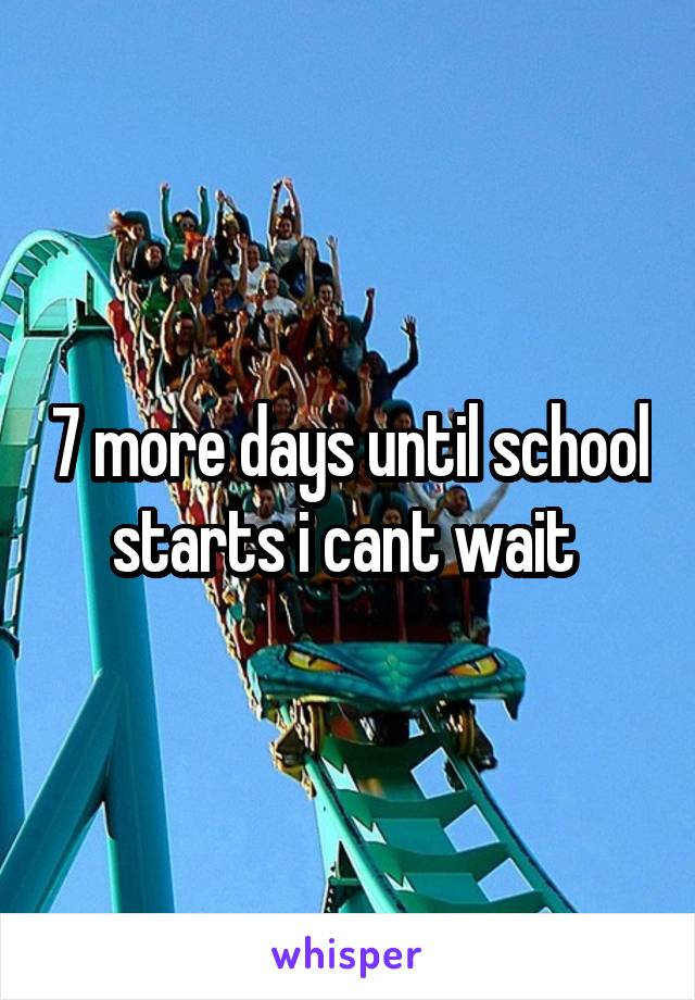 7 more days until school starts i cant wait