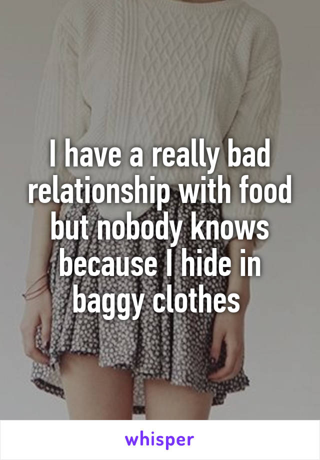 I have a really bad relationship with food but nobody knows because I hide in baggy clothes
