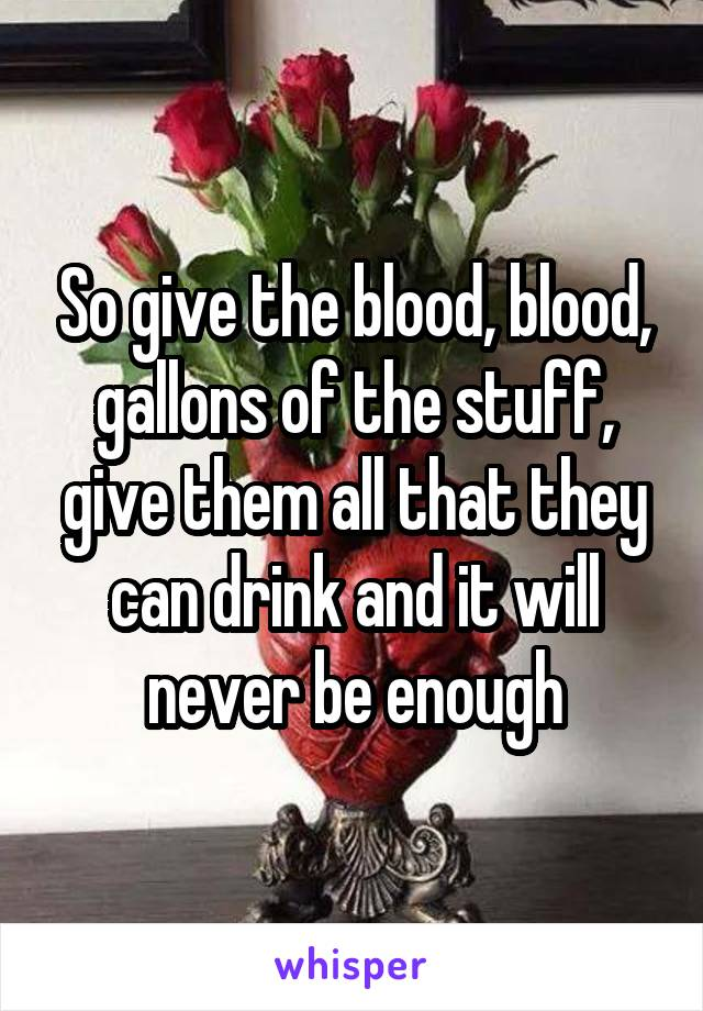 So give the blood, blood, gallons of the stuff, give them all that they can drink and it will never be enough