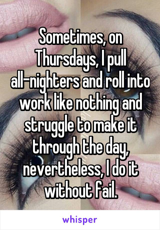 Sometimes, on Thursdays, I pull all-nighters and roll into work like nothing and struggle to make it through the day, nevertheless, I do it without fail.