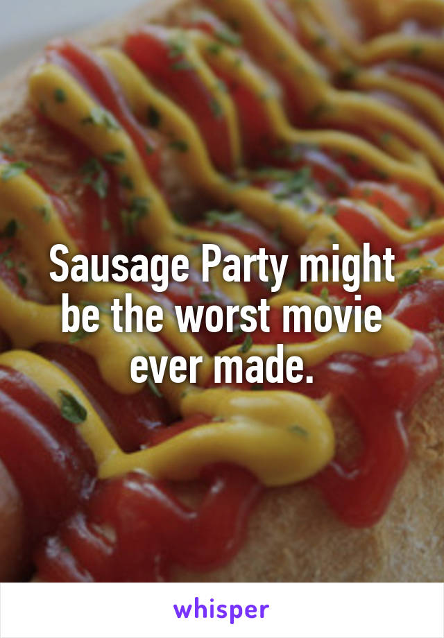 Sausage Party might be the worst movie ever made.