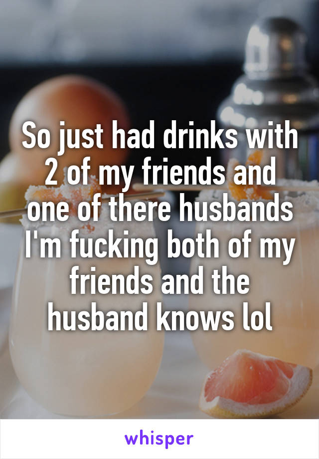 So just had drinks with 2 of my friends and one of there husbands I'm fucking both of my friends and the husband knows lol
