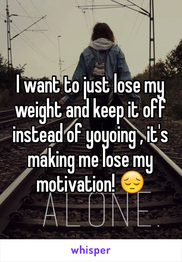I want to just lose my weight and keep it off instead of yoyoing , it's making me lose my motivation! 😔