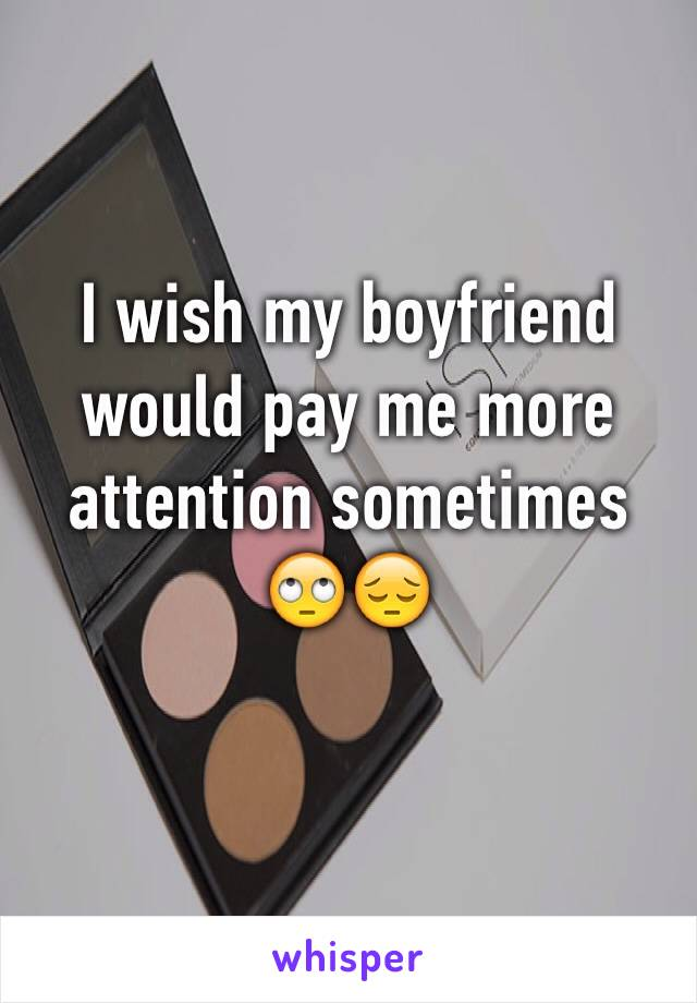 I wish my boyfriend would pay me more attention sometimes 🙄😔