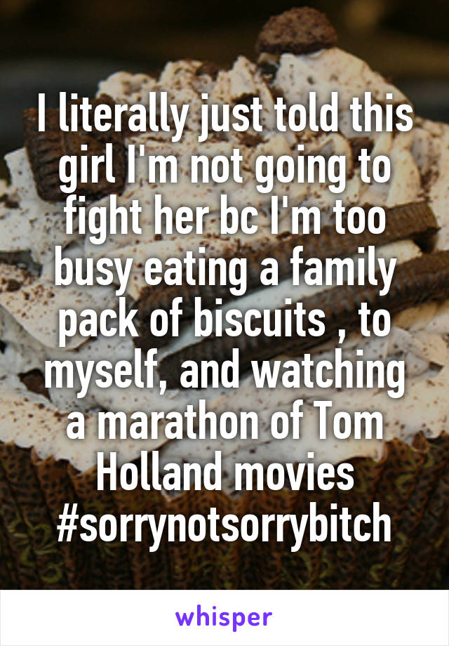 I literally just told this girl I'm not going to fight her bc I'm too busy eating a family pack of biscuits , to myself, and watching a marathon of Tom Holland movies #sorrynotsorrybitch