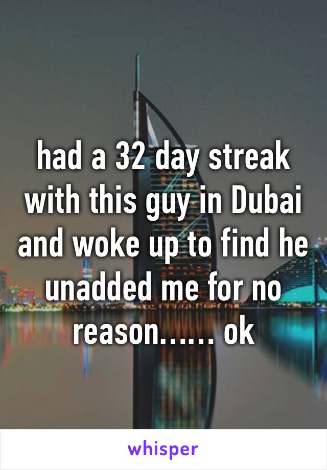 had a 32 day streak with this guy in Dubai and woke up to find he unadded me for no reason…… ok