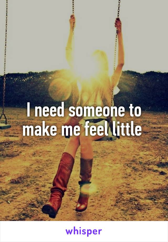 I need someone to make me feel little