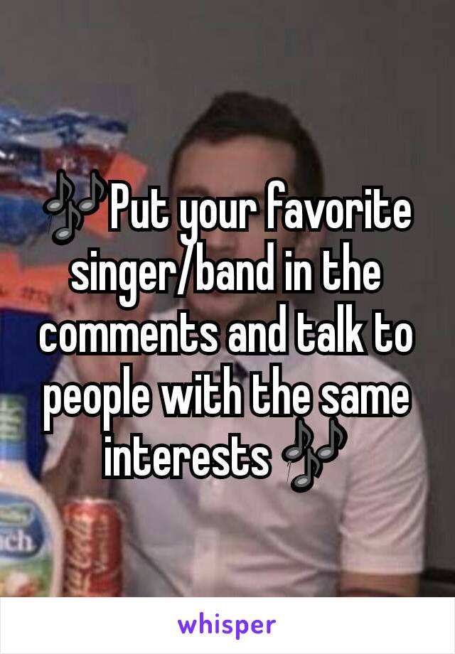 🎶Put your favorite singer/band in the comments and talk to people with the same interests 🎶