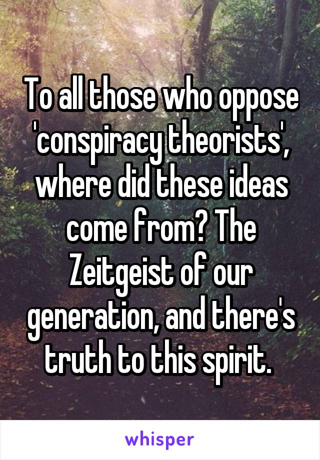 To all those who oppose 'conspiracy theorists', where did these ideas come from? The Zeitgeist of our generation, and there's truth to this spirit.