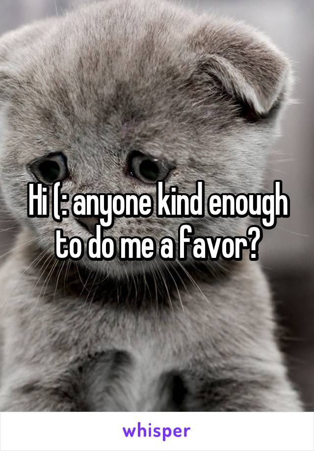 Hi (: anyone kind enough to do me a favor?