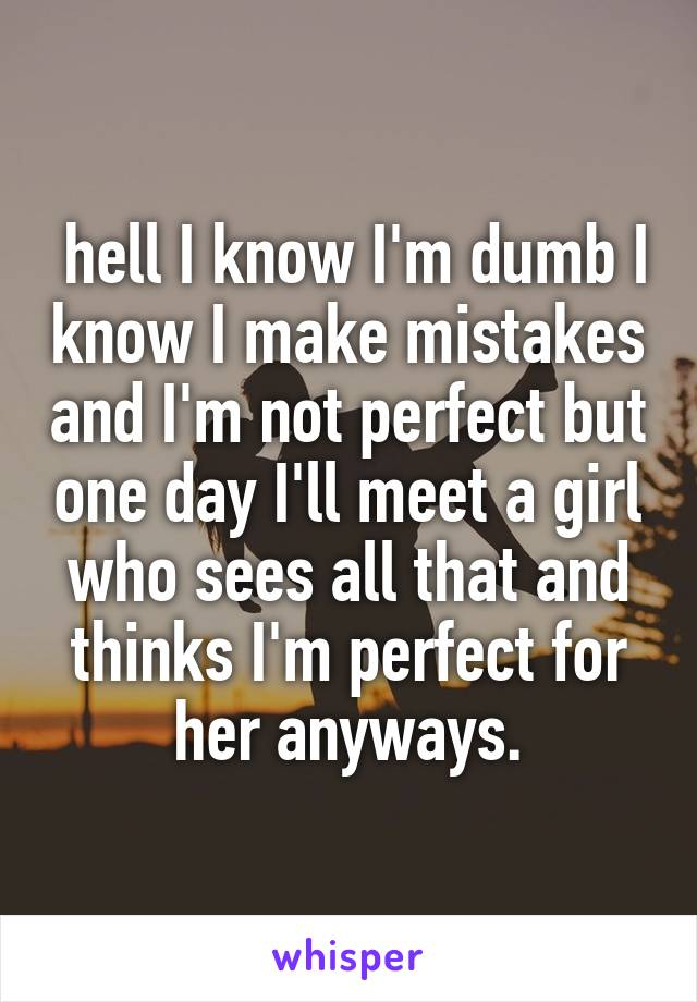 hell I know I'm dumb I know I make mistakes and I'm not perfect but one day I'll meet a girl who sees all that and thinks I'm perfect for her anyways.