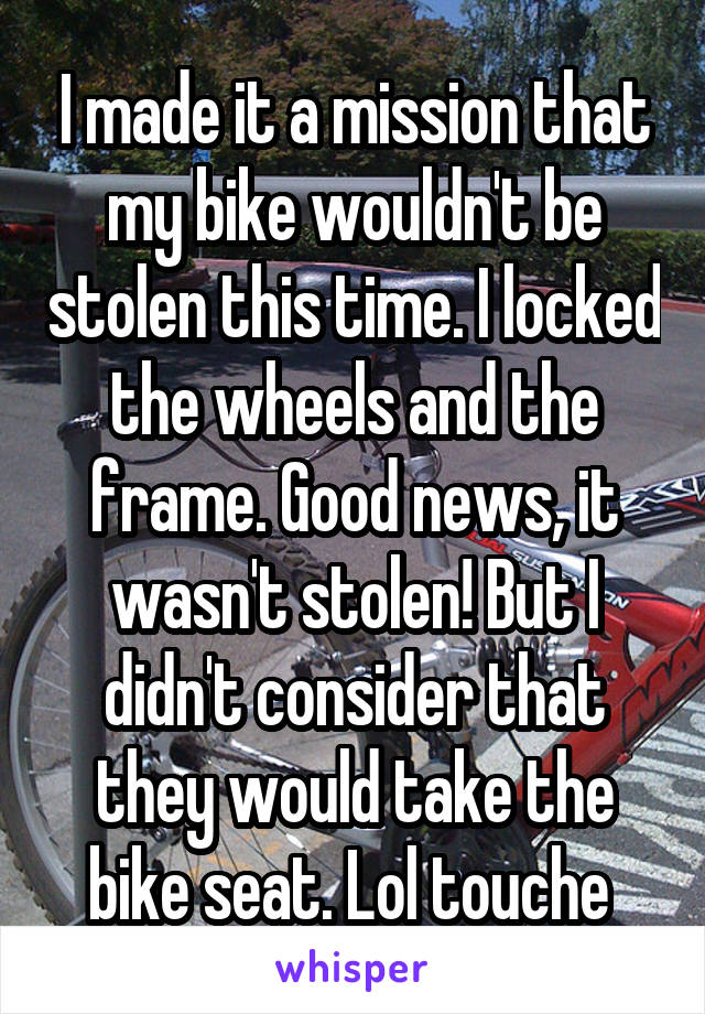 I made it a mission that my bike wouldn't be stolen this time. I locked the wheels and the frame. Good news, it wasn't stolen! But I didn't consider that they would take the bike seat. Lol touche