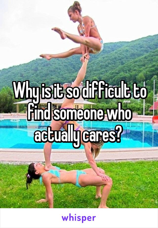 Why is it so difficult to find someone who actually cares?