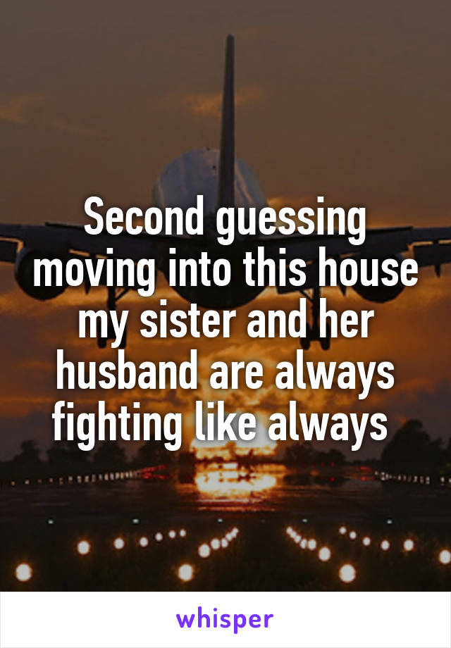 Second guessing moving into this house my sister and her husband are always fighting like always