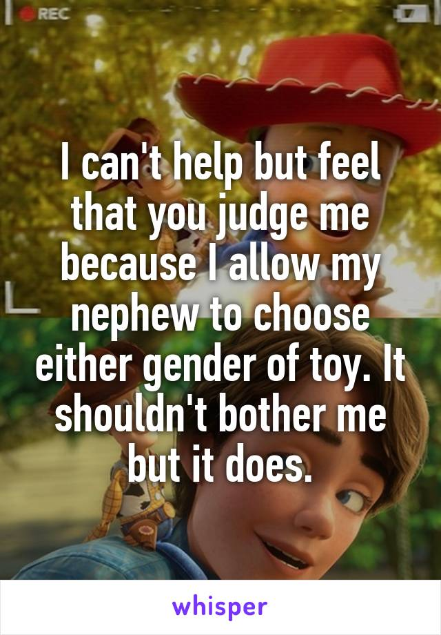 I can't help but feel that you judge me because I allow my nephew to choose either gender of toy. It shouldn't bother me but it does.