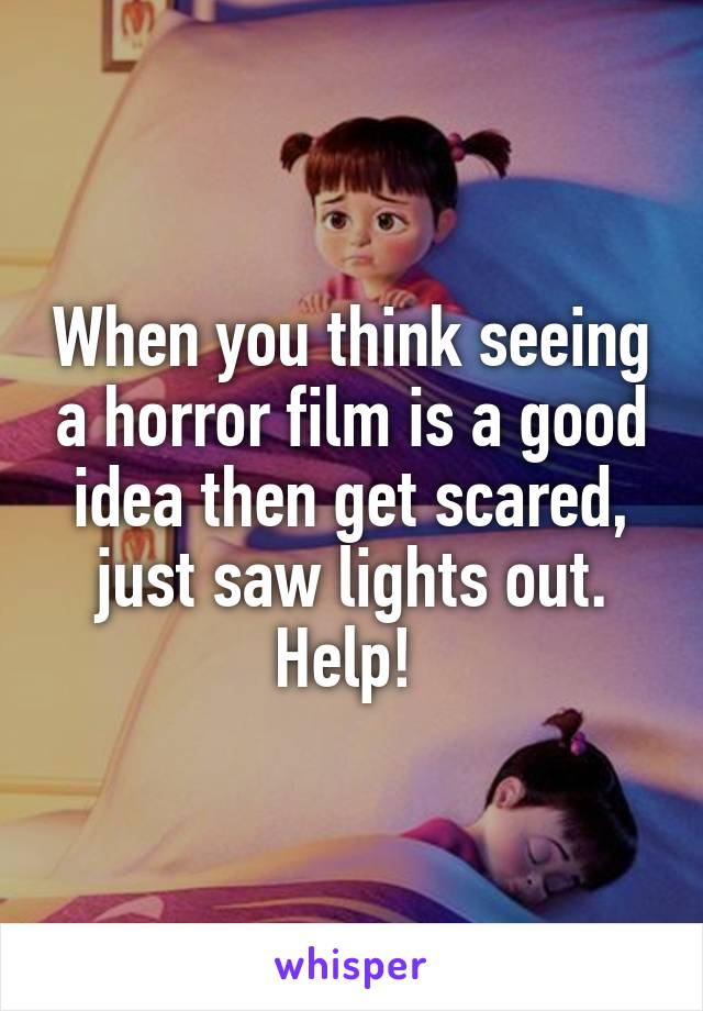 When you think seeing a horror film is a good idea then get scared, just saw lights out. Help!
