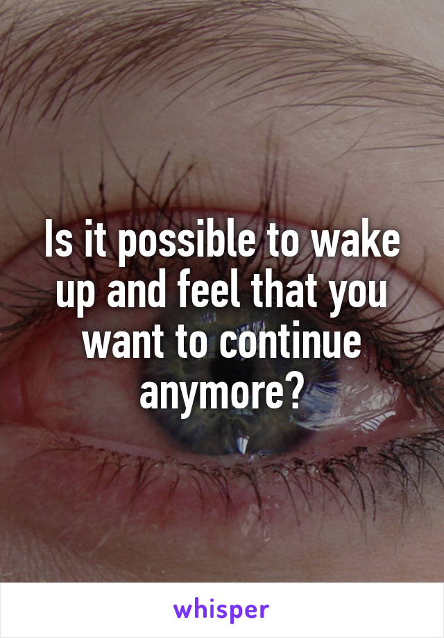Is it possible to wake up and feel that you want to continue anymore?