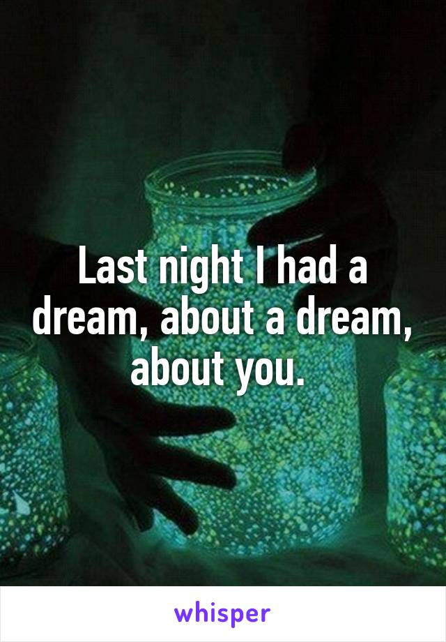 Last night I had a dream, about a dream, about you.