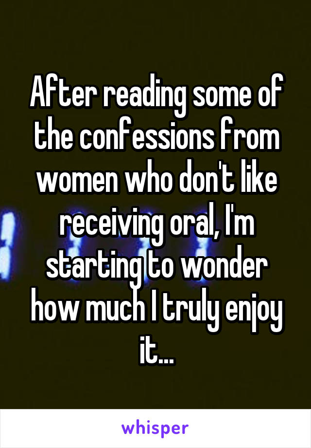 After reading some of the confessions from women who don't like receiving oral, I'm starting to wonder how much I truly enjoy it...