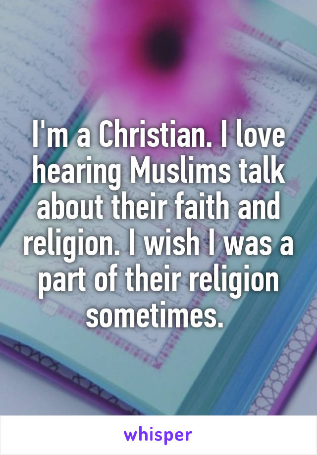 I'm a Christian. I love hearing Muslims talk about their faith and religion. I wish I was a part of their religion sometimes.