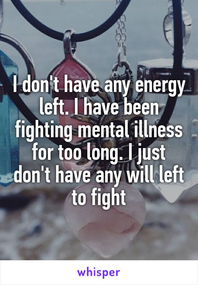 I don't have any energy left. I have been fighting mental illness for too long. I just don't have any will left to fight