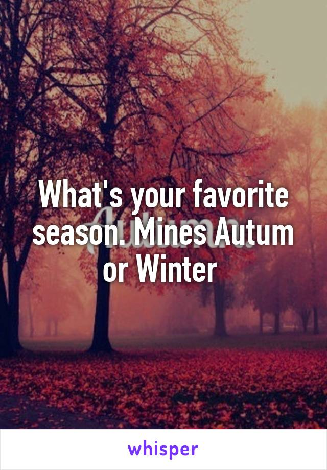 What's your favorite season. Mines Autum or Winter