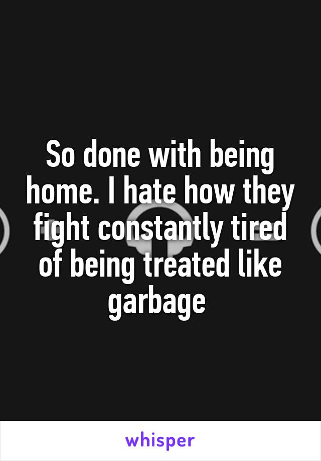 So done with being home. I hate how they fight constantly tired of being treated like garbage