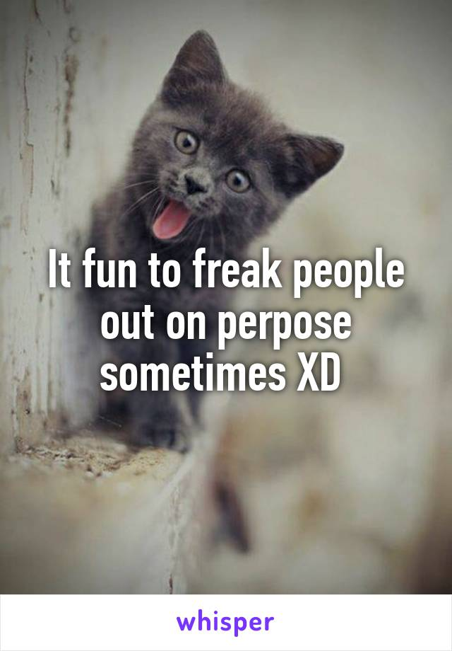 It fun to freak people out on perpose sometimes XD
