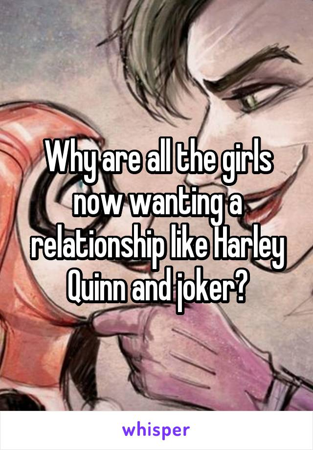 Why are all the girls now wanting a relationship like Harley Quinn and joker?