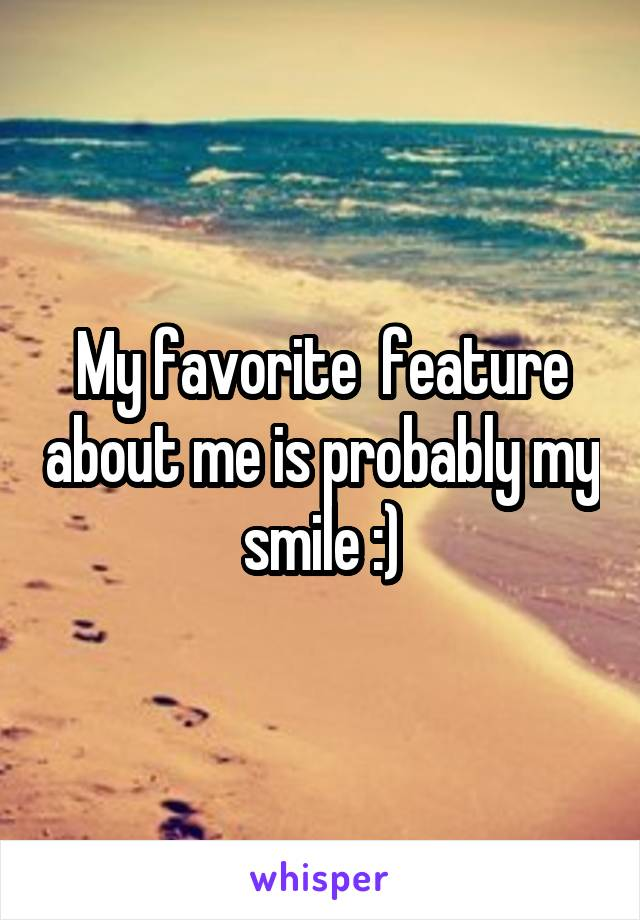 My favorite  feature about me is probably my smile :)