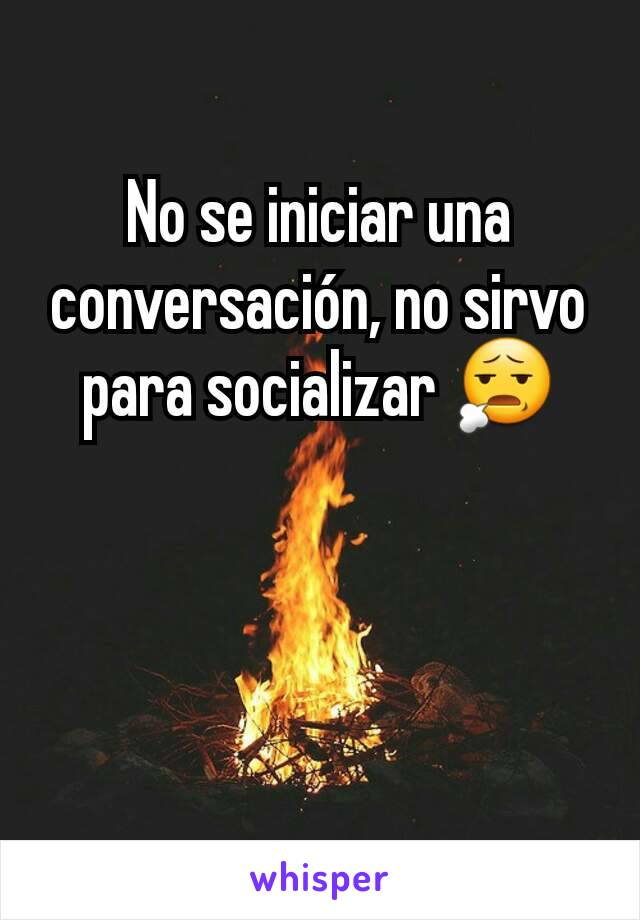 No se iniciar una conversación, no sirvo para socializar 😧