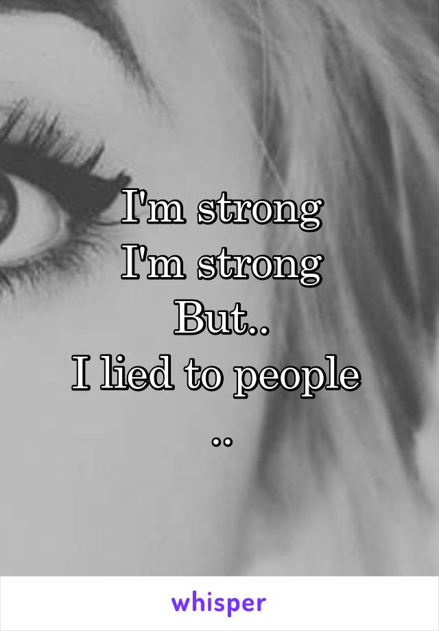 I'm strong I'm strong But.. I lied to people  ..