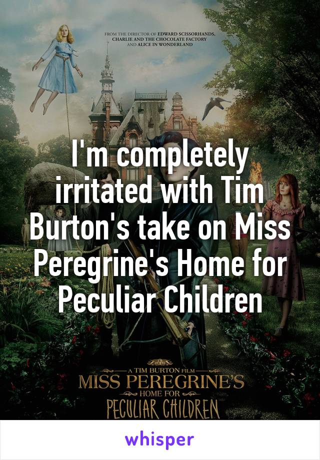 I'm completely irritated with Tim Burton's take on Miss Peregrine's Home for Peculiar Children