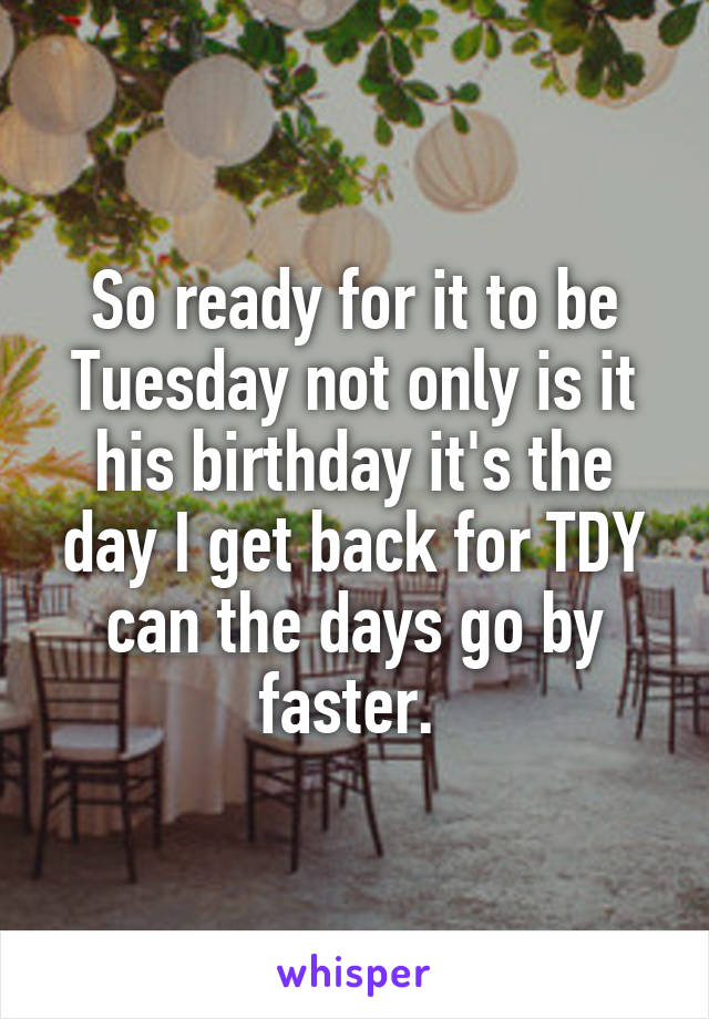 So ready for it to be Tuesday not only is it his birthday it's the day I get back for TDY can the days go by faster.