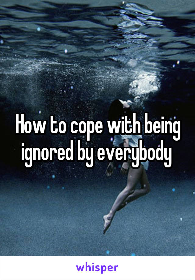 How to cope with being ignored by everybody