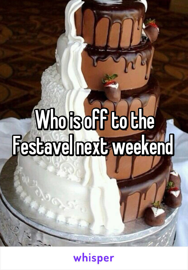 Who is off to the Festavel next weekend